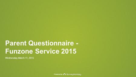 Powered by Parent Questionnaire - Funzone Service 2015 Wednesday, March 11, 2015.