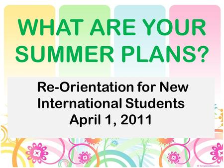 WHAT ARE YOUR SUMMER PLANS? Re-Orientation for New International Students April 1, 2011.