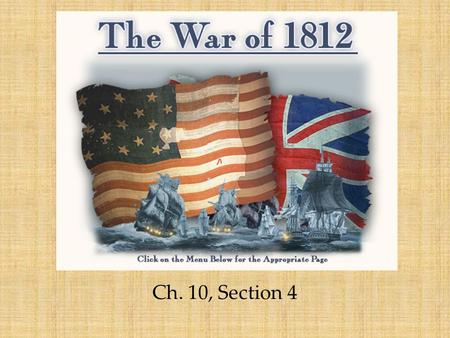 The War of 1812 Ch. 10, Section 4. Main Idea: *Angered by Britain's interference in the nation's affairs, the U.S. went to war. Why It Matters Now: *The.