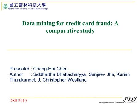 Intelligent Database Systems Lab 國立雲林科技大學 National Yunlin University of Science and Technology 1 Data mining for credit card fraud: A comparative study.