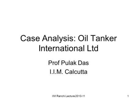 IIM Ranchi Lecture 2010-111 Case Analysis: Oil Tanker International Ltd Prof Pulak Das I.I.M. Calcutta.