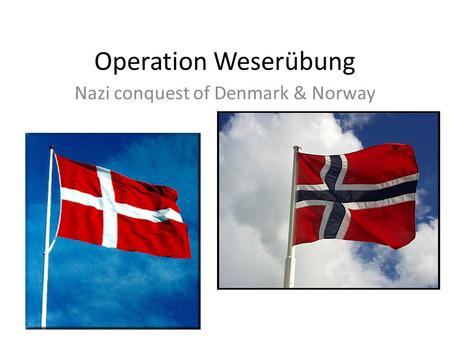 Operation Weserübung Nazi conquest of Denmark & Norway.