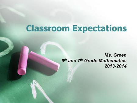 Classroom Expectations Ms. Green 6 th and 7 th Grade Mathematics 2013-2014.