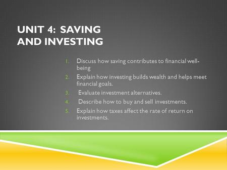 UNIT 4: SAVING AND INVESTING 1. Discuss how saving contributes to financial well- being 2. Explain how investing builds wealth and helps meet financial.