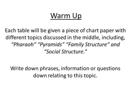 "Warm Up Each table will be given a piece of chart paper with different topics discussed in the middle, including, ""Pharaoh"" ""Pyramids"" ""Family Structure"""