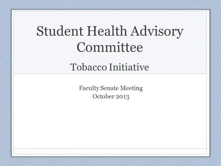 Student Health Advisory Committee Tobacco Initiative Faculty Senate Meeting October 2013.