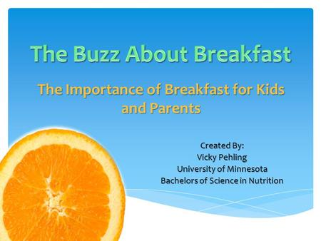 The Importance of Breakfast for Kids and Parents Created By: Vicky Pehling University of Minnesota Bachelors of Science in Nutrition.