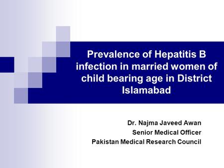 Prevalence of Hepatitis B infection in married women of child bearing age in District Islamabad Dr. Najma Javeed Awan Senior Medical Officer Pakistan Medical.
