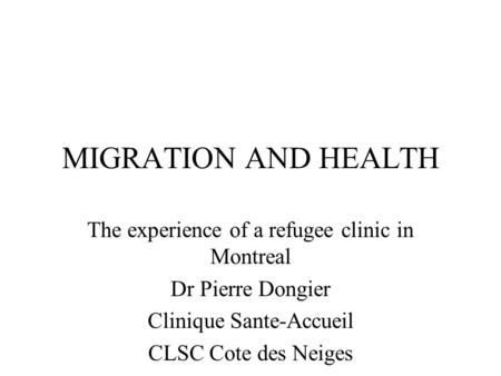 MIGRATION AND HEALTH The experience of a refugee clinic in Montreal Dr Pierre Dongier Clinique Sante-Accueil CLSC Cote des Neiges.