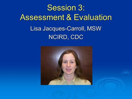 Session 3: Assessment & Evaluation Lisa Jacques-Carroll, MSW NCIRD, CDC.