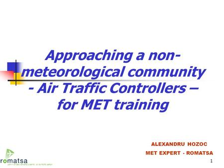 1 Approaching a non- meteorological community - Air Traffic Controllers – for MET training ALEXANDRU HOZOC MET EXPERT - ROMATSA.