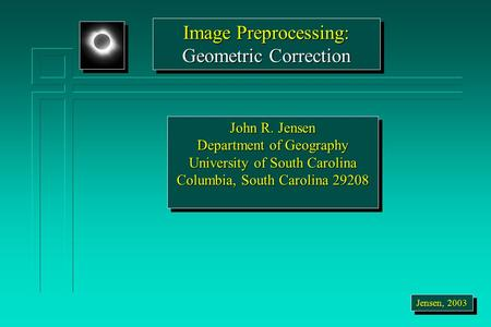 Image Preprocessing: Geometric Correction Image Preprocessing: Geometric Correction Jensen, 2003 John R. Jensen Department of Geography University of South.