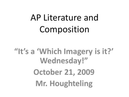 "AP Literature and Composition ""It's a 'Which Imagery is it?' Wednesday!"" October 21, 2009 Mr. Houghteling."