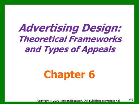 Advertising Design: Theoretical Frameworks and Types of Appeals Chapter 6 Copyright © 2010 Pearson Education, Inc. publishing as Prentice Hall 6-1.