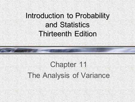 Introduction to Probability and Statistics Thirteenth Edition Chapter 11 The Analysis of Variance.