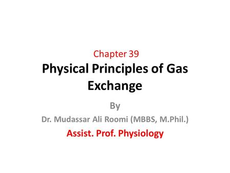 Chapter 39 Physical Principles of Gas Exchange By Dr. Mudassar Ali Roomi (MBBS, M.Phil.) Assist. Prof. Physiology.