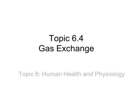 Topic 6.4 Gas Exchange Topic 6: Human Health and Physiology.
