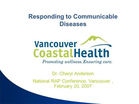 Responding to Communicable Diseases Dr. Cheryl Anderson National RAP Conference, Vancouver, February 20, 2007.