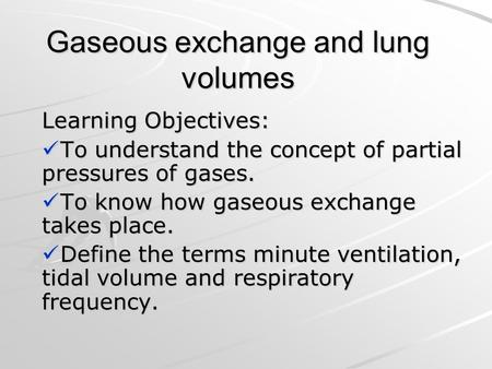 Gaseous exchange and lung volumes Learning Objectives: To understand the concept of partial pressures of gases. To understand the concept of partial pressures.