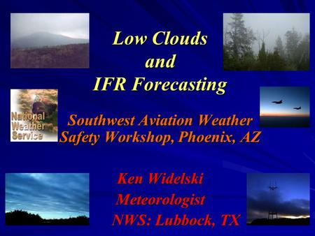 Low Clouds and IFR Forecasting Southwest Aviation Weather Safety Workshop, Phoenix, AZ Ken Widelski Meteorologist NWS: Lubbock, TX.