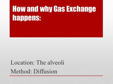 How and why Gas Exchange happens: Location: The alveoli Method: Diffusion.