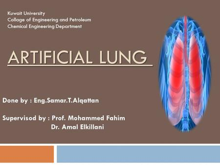ARTIFICIAL LUNG Kuwait University Collage of Engineering and Petroleum Chemical Engineering Department Done by : Eng.Samar.T.Alqattan Supervisod by : Prof.
