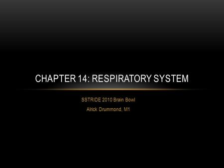 SSTRIDE 2010 Brain Bowl Alrick Drummond, M1 CHAPTER 14: RESPIRATORY SYSTEM.