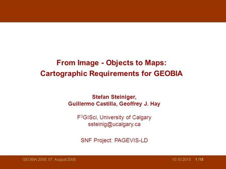 10.10.2015 1 /15 GEOBIA 2008, 07. August 2008 From Image - Objects to Maps: Cartographic Requirements for GEOBIA Stefan Steiniger, Guillermo Castilla,