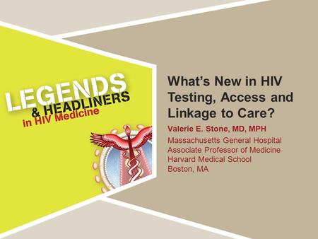 What's New in HIV Testing, Access and Linkage to Care? Valerie E. Stone, MD, MPH Massachusetts General Hospital Associate Professor of Medicine Harvard.