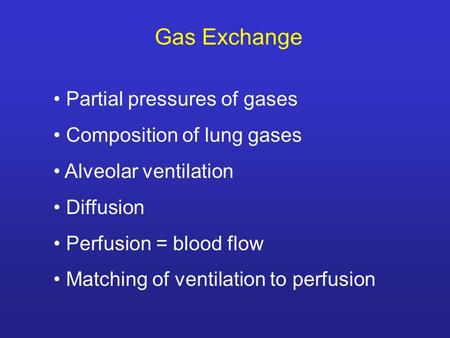 Gas Exchange Partial pressures of gases Composition of lung gases Alveolar ventilation Diffusion Perfusion = blood flow Matching of ventilation to perfusion.