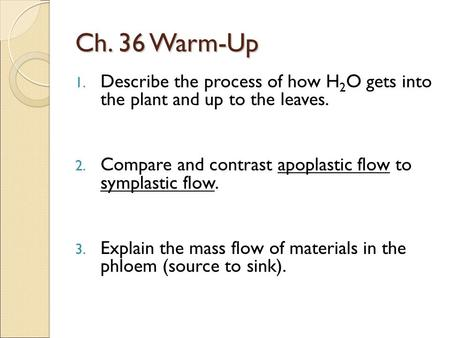 Ch. 36 Warm-Up 1. Describe the process of how H 2 O gets into the plant and up to the leaves. 2. Compare and contrast apoplastic flow to symplastic flow.