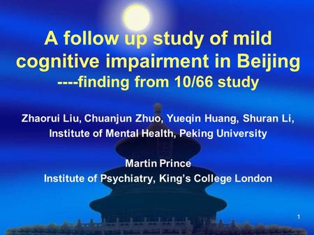 1 A follow up study of mild cognitive impairment in Beijing ----finding from 10/66 study Zhaorui Liu, Chuanjun Zhuo, Yueqin Huang, Shuran Li, Institute.