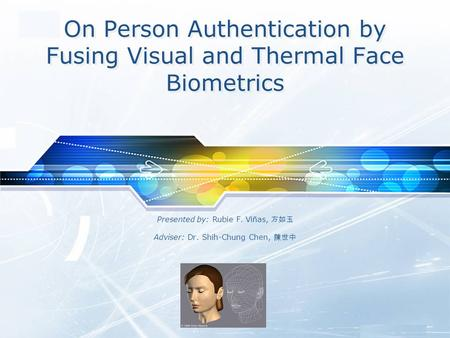 LOGO On Person Authentication by Fusing Visual and Thermal Face Biometrics Presented by: Rubie F. Vi ñ as, 方如玉 Adviser: Dr. Shih-Chung Chen, 陳世中.