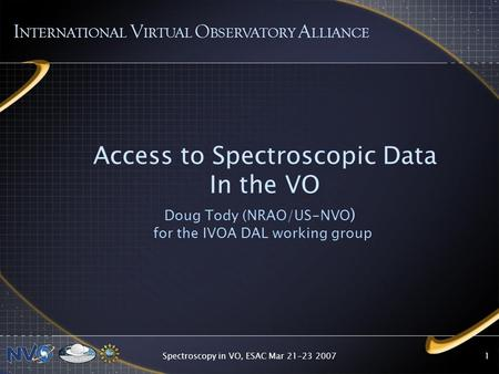 Spectroscopy in VO, ESAC Mar 21-23 20071 Access to Spectroscopic Data In the VO Doug Tody (NRAO/US-NVO ) for the IVOA DAL working group I NTERNATIONAL.