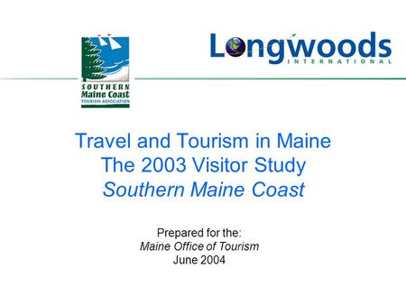 Travel and Tourism in Maine The 2003 Visitor Study Southern Maine Coast Prepared for the: Maine Office of Tourism June 2004.