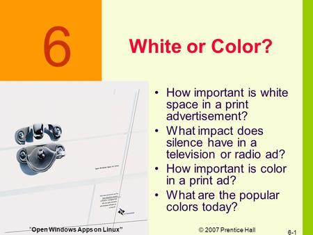 © 2007 Prentice Hall 6-1 White or Color? How important is white space in a print advertisement? What impact does silence have in a television or radio.