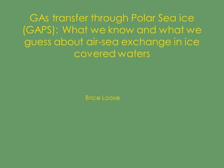 GAs transfer through Polar Sea ice (GAPS): What we know and what we guess about air-sea exchange in ice covered waters Brice Loose.