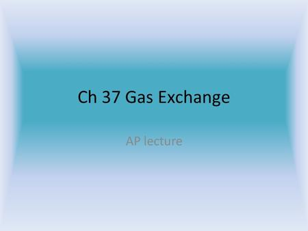 Ch 37 Gas Exchange AP lecture Background information Diffusion Barometric pressure Oxygen in the air.