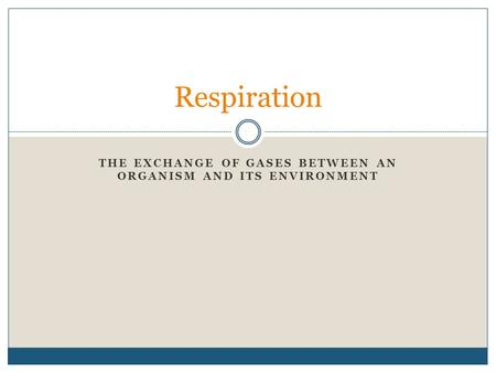 THE EXCHANGE OF GASES BETWEEN AN ORGANISM AND ITS ENVIRONMENT Respiration.