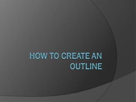 "What is an Outline?  An outline is a part of the writing process called ""Pre-Writing"".  It is a list of all of the information you would like to include."