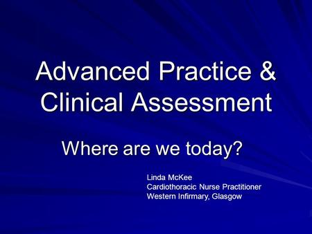 Advanced Practice & Clinical Assessment Where are we today? Linda McKee Cardiothoracic Nurse Practitioner Western Infirmary, Glasgow.