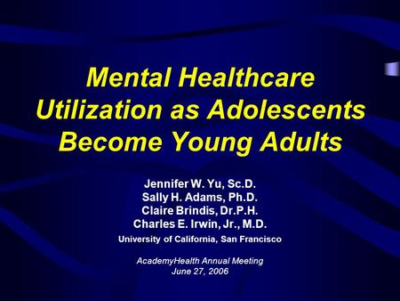 Mental Healthcare Utilization as Adolescents Become Young Adults Jennifer W. Yu, Sc.D. Sally H. Adams, Ph.D. Claire Brindis, Dr.P.H. Charles E. Irwin,