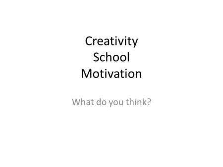 Creativity School Motivation What do you think?. ARE YOU CREATIVE? HOW?