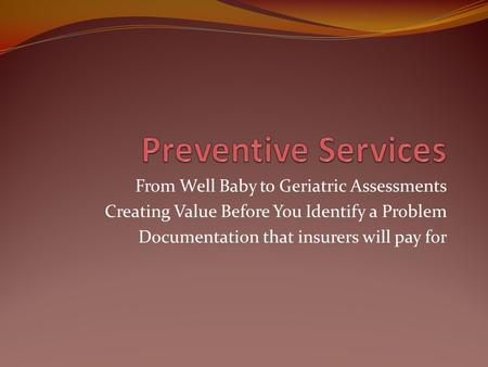 From Well Baby to Geriatric Assessments Creating Value Before You Identify a Problem Documentation that insurers will pay for.