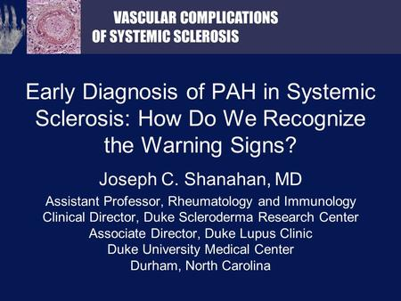 VASCULAR COMPLICATIONS OF SYSTEMIC SCLEROSIS Early Diagnosis of PAH in Systemic Sclerosis: How Do We Recognize the Warning Signs? Joseph C. Shanahan, MD.
