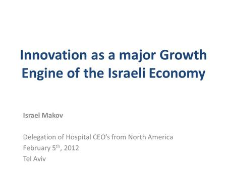 Innovation as a major Growth Engine of the Israeli Economy Israel Makov Delegation of Hospital CEO's from North America February 5 th, 2012 Tel Aviv.