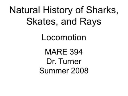 Natural History of Sharks, Skates, and Rays Locomotion MARE 394 Dr. Turner Summer 2008.