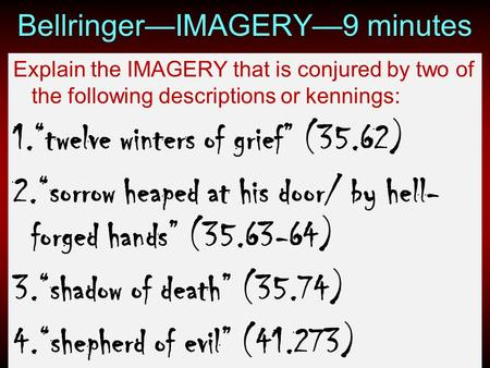 "Bellringer—IMAGERY—9 minutes Explain the IMAGERY that is conjured by two of the following descriptions or kennings: 1.""twelve winters of grief"" (35.62)"