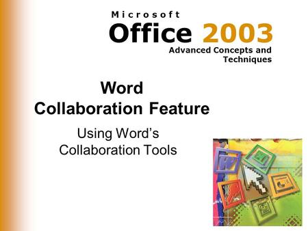 Office 2003 Advanced Concepts and Techniques M i c r o s o f t Word Collaboration Feature Using Word's Collaboration Tools.