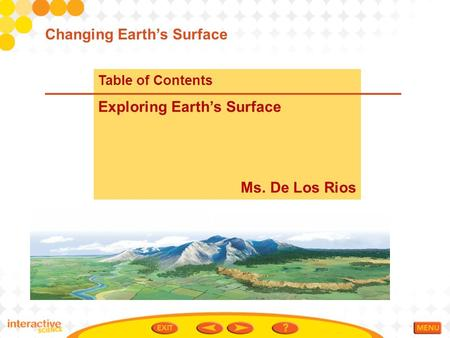 Table of Contents Exploring Earth's Surface Ms. De Los Rios Changing Earth's Surface.
